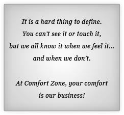 It is a hard thing to define. You can't see it or touch it, but we all know it when we feel it... and when we don't. At Comfort Zone, your comfort is our busine!